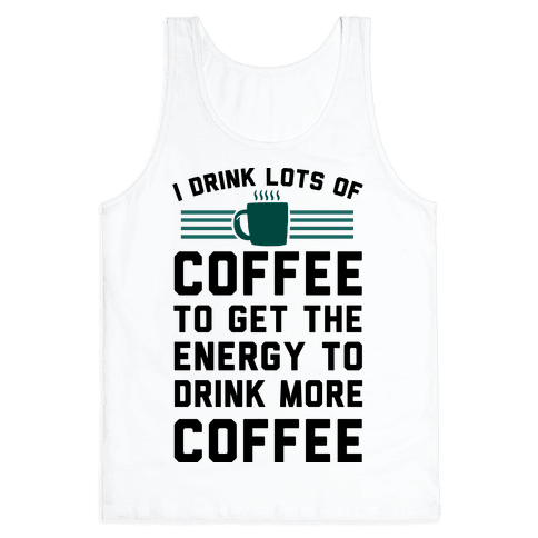 I Drink Lots Of Coffee To Get The Energy To Drink More Coffee Tank Top