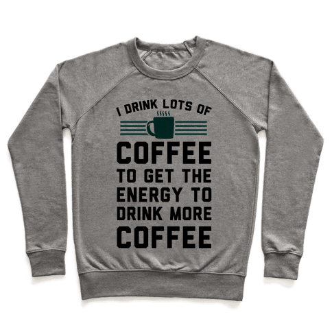 I Drink Lots Of Coffee To Get The Energy To Drink More Coffee Pullover