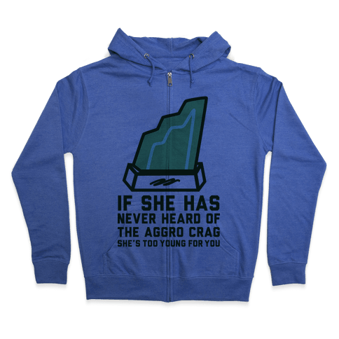 If She Has Never Heard of the Aggro Crag She's Too Young For You Zip Hoodie