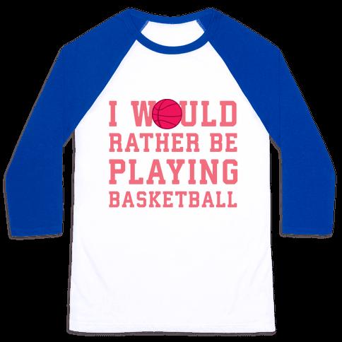 I Would Rather Be Playing Basketball Baseball Tee