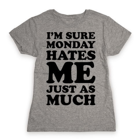 I'm Sure Monday Hates Me Just As Much Womens T-Shirt