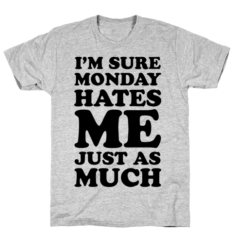 I'm Sure Monday Hates Me Just As Much Mens T-Shirt