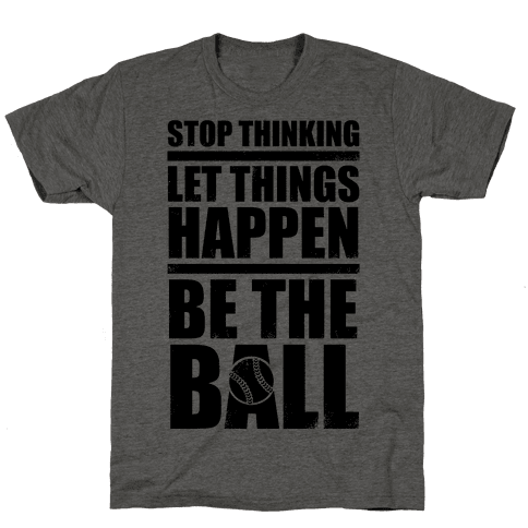 Stop Thinking, Let Things Happen, Be The Ball