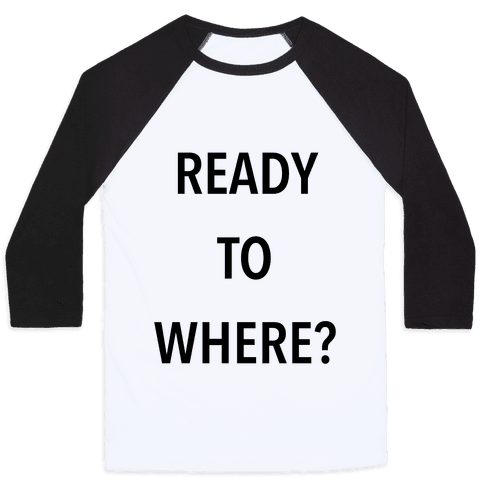 Ready To Where? Baseball Tee