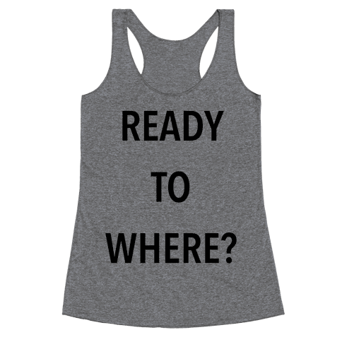 Ready To Where? Racerback Tank Top