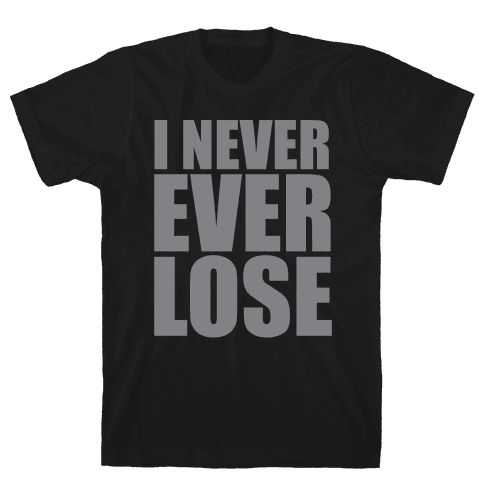 I Never Ever Lose Mens T-Shirt