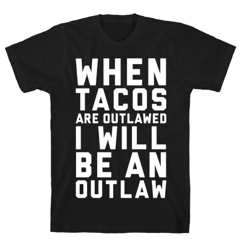 When Tacos Are Outlawed I Will Be An Outlaw Mens T-Shirt
