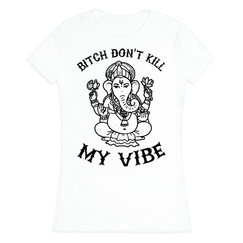 Bitch Don't Kill My Vibe (yoga) Womens T-Shirt