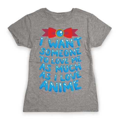 I Want Someone To Love Me As Much As I Love Anime Womens T-Shirt