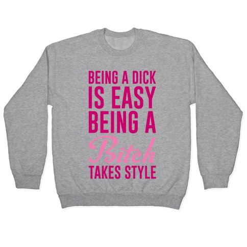Being A Dick Is Easy Being A Bitch Takes Style Pullover