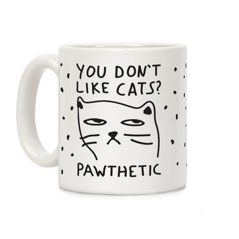 You Don't Like Cats? That's Pawthetic Coffee Mug
