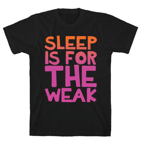 Sleep Is For the Weak Mens T-Shirt