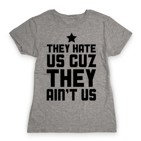 They Hate Us Cuz They Ain't Us Womens T-Shirt
