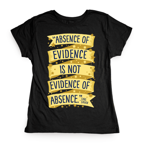 Absence Of Evidence Is Not Evidence Of Absence Womens T-Shirt