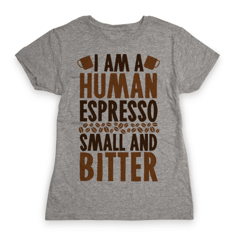 I Am A Human Espresso: Small And Bitter Womens T-Shirt