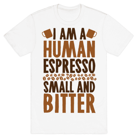I Am A Human Espresso: Small And Bitter Mens T-Shirt