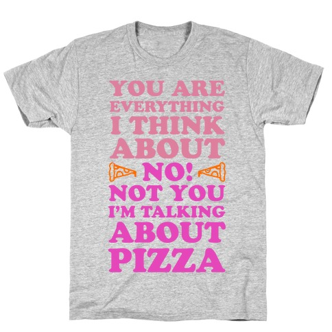 You Are Everything I Think About. NO! Not You! I'm Talking About Pizza! T-Shirt