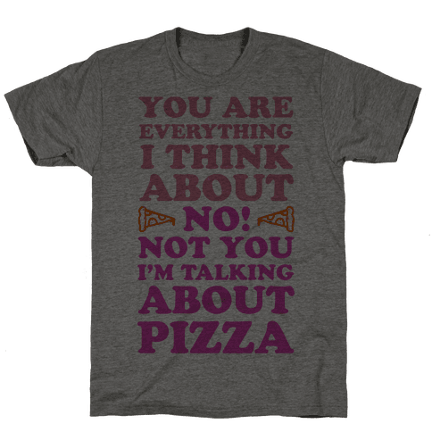 You Are Everything I Think About. NO! Not You! I'm Talking About Pizza! Mens T-Shirt