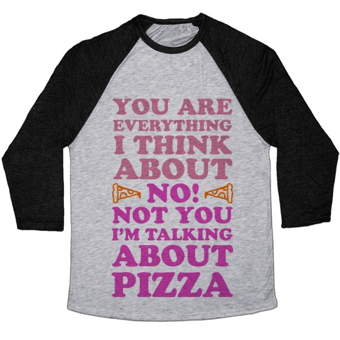 You Are Everything I Think About. NO! Not You! I'm Talking About Pizza! Baseball Tee