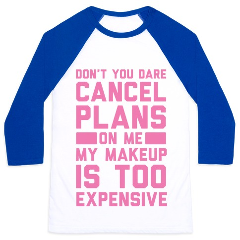 Don't You Dare Cancel Plans On Me My Makeup Is Too Expensive Baseball Tee
