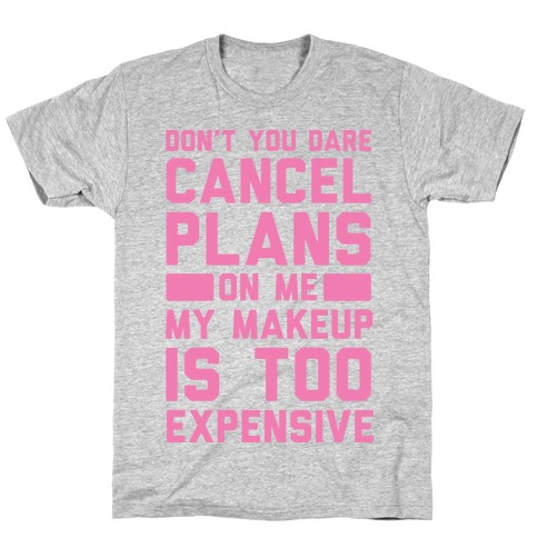 Don't You Dare Cancel Plans On Me My Makeup Is Too Expensive T-Shirt