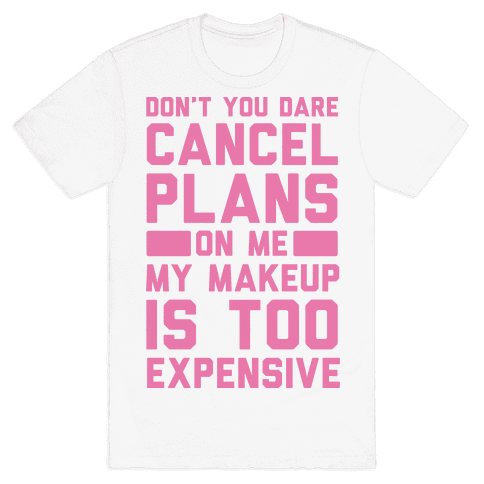 Don't You Dare Cancel Plans On Me My Makeup Is Too Expensive Mens T-Shirt