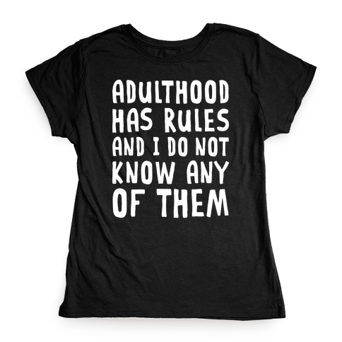Adulthood Has Rules And I Do Not Know Them Womens T-Shirt
