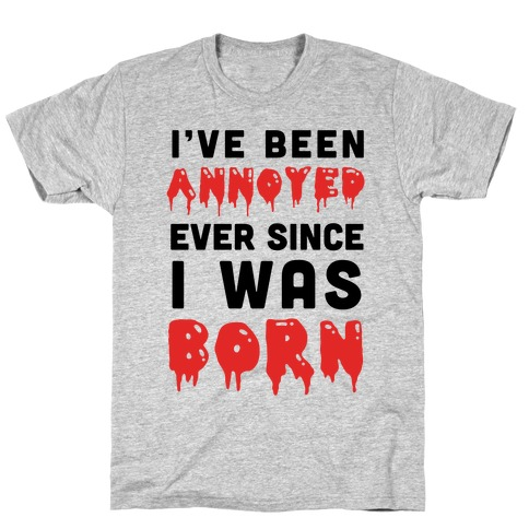 I've Been Annoyed Ever Since I Was Born T-Shirt