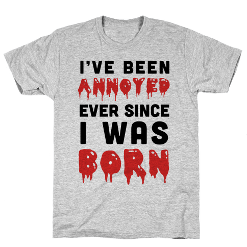 I've Been Annoyed Ever Since I Was Born Mens T-Shirt