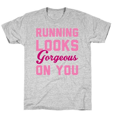 Running Looks Gorgeous On You T-Shirt