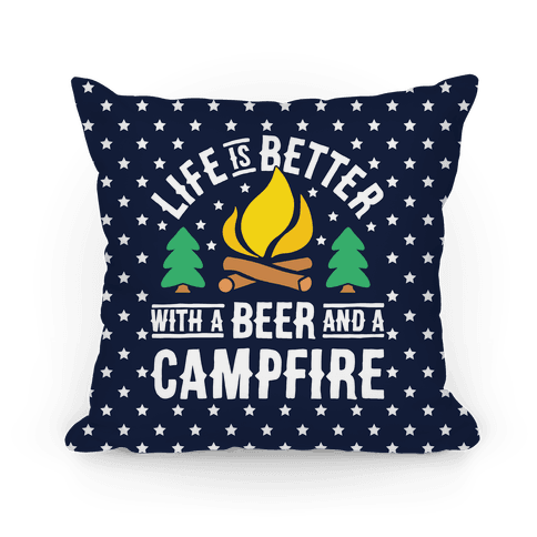 Life Is Better With A Beer And A Campfire Pillow