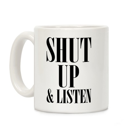 Shut Up And Listen Coffee Mug
