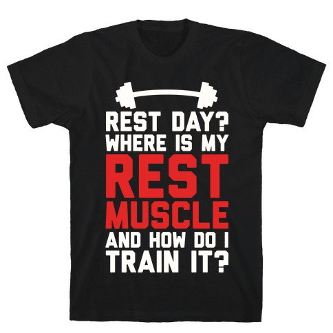 Rest Day? Where Is My Rest Muscle And How Do I Train It? Mens T-Shirt