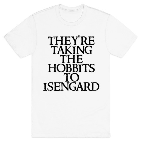 They're Taking The Hobbits To Isengard T-Shirt