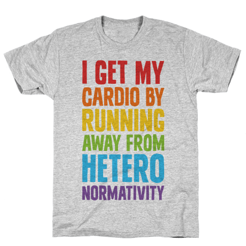 I Get My Cardio By Running Away From Heteronormativity Mens T-Shirt