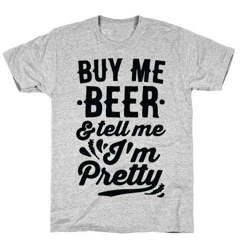 Buy Me Beer and Tell Me I'm Pretty Mens T-Shirt