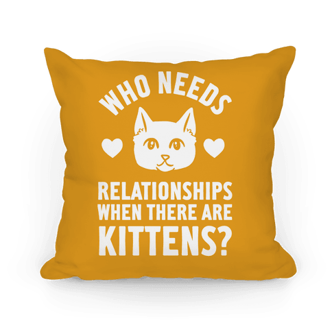 Who Needs Relationships When There Are Kittens Pillow
