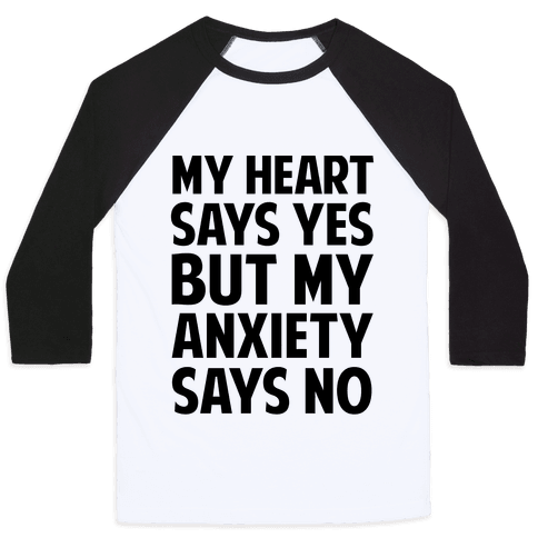 My Heart Says Yes But My Anxiety Says No Baseball Tee