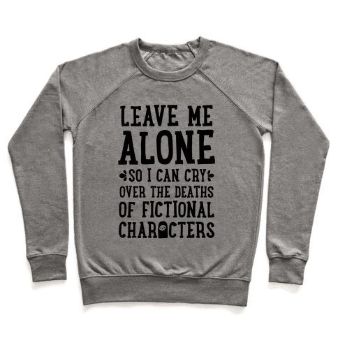 Leave Me Alone To Cry Over The Deaths of Fictional Characters Pullover