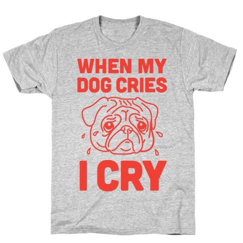 When My Dog Cries, I Cry T-Shirt