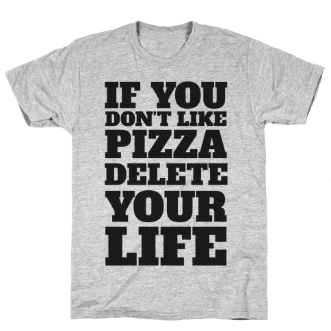 If You Don't Like Pizza Delete Your Life Mens T-Shirt
