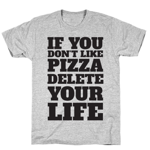 If You Don't Like Pizza Delete Your Life T-Shirt