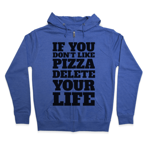 If You Don't Like Pizza Delete Your Life Zip Hoodie