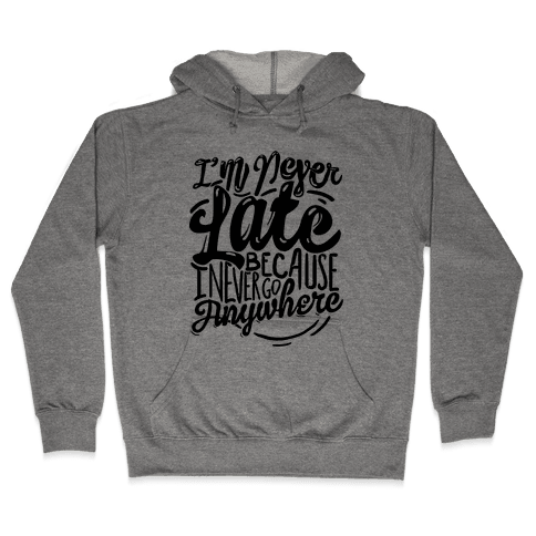 I'm Never Late Because I Never Go Anywhere Hooded Sweatshirt