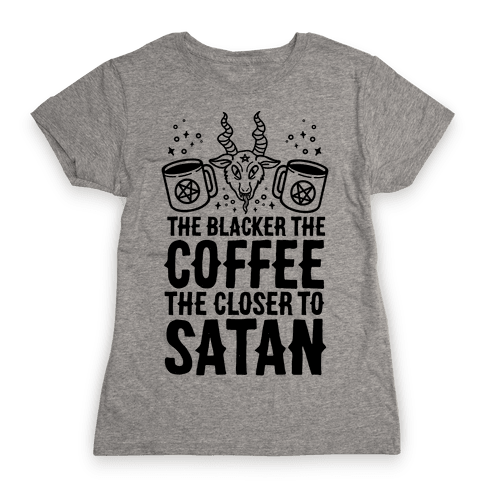 The Blacker The Coffee, The Closer To Satan Womens T-Shirt