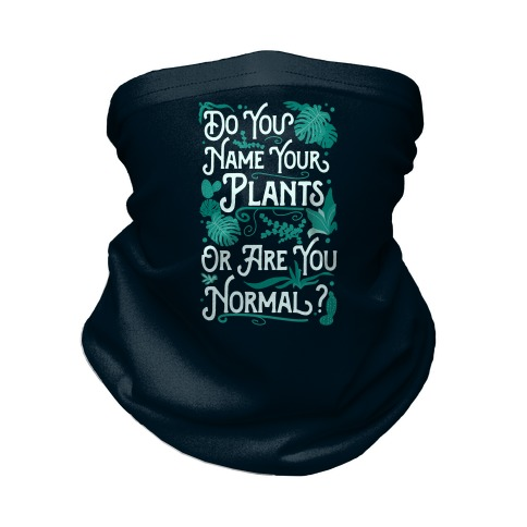 Do You Name Your Plants or Are You Normal? Neck Gaiter