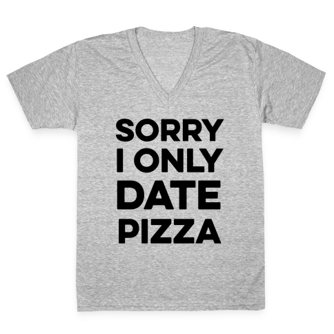Sorry I Only Date Pizza V-Neck Tee Shirt