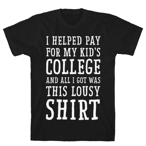 I Helped Pay for My Kid's College and All I Got Was This Lousy Shirt Mens T-Shirt