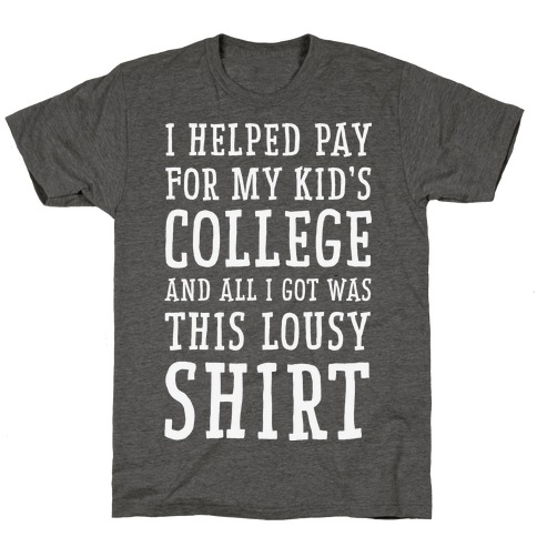 I Helped Pay for My Kid's College and All I Got Was This Lousy Shirt T-Shirt