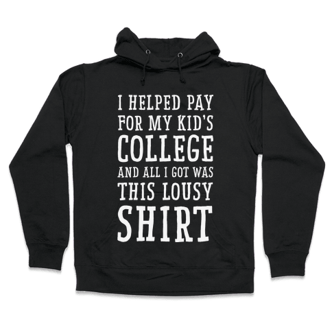 I Helped Pay for My Kid's College and All I Got Was This Lousy Shirt Hooded Sweatshirt